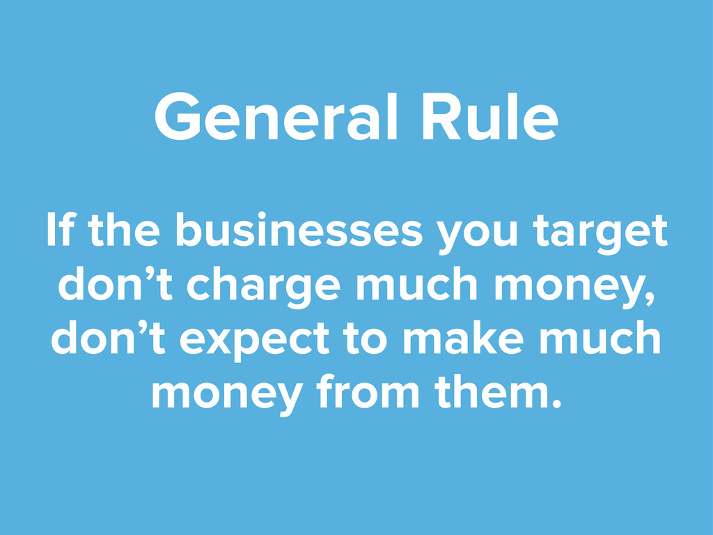 General Rule If the businesses you target don't...
