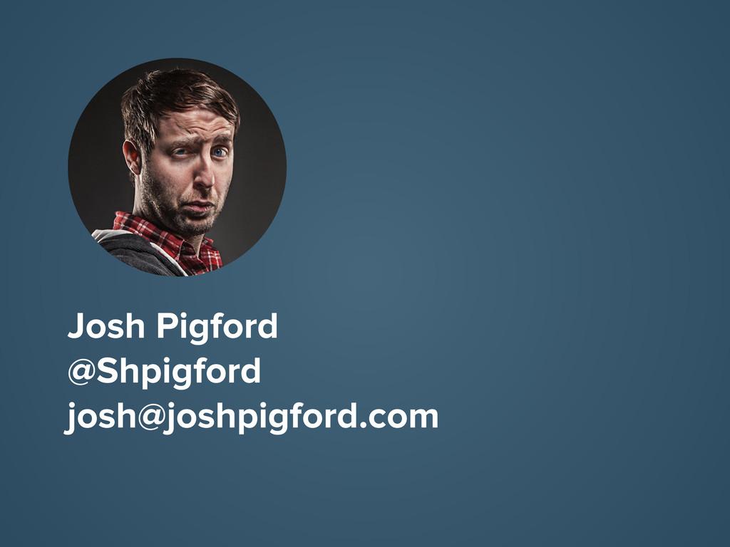 Josh Pigford @Shpigford josh@joshpigford.com