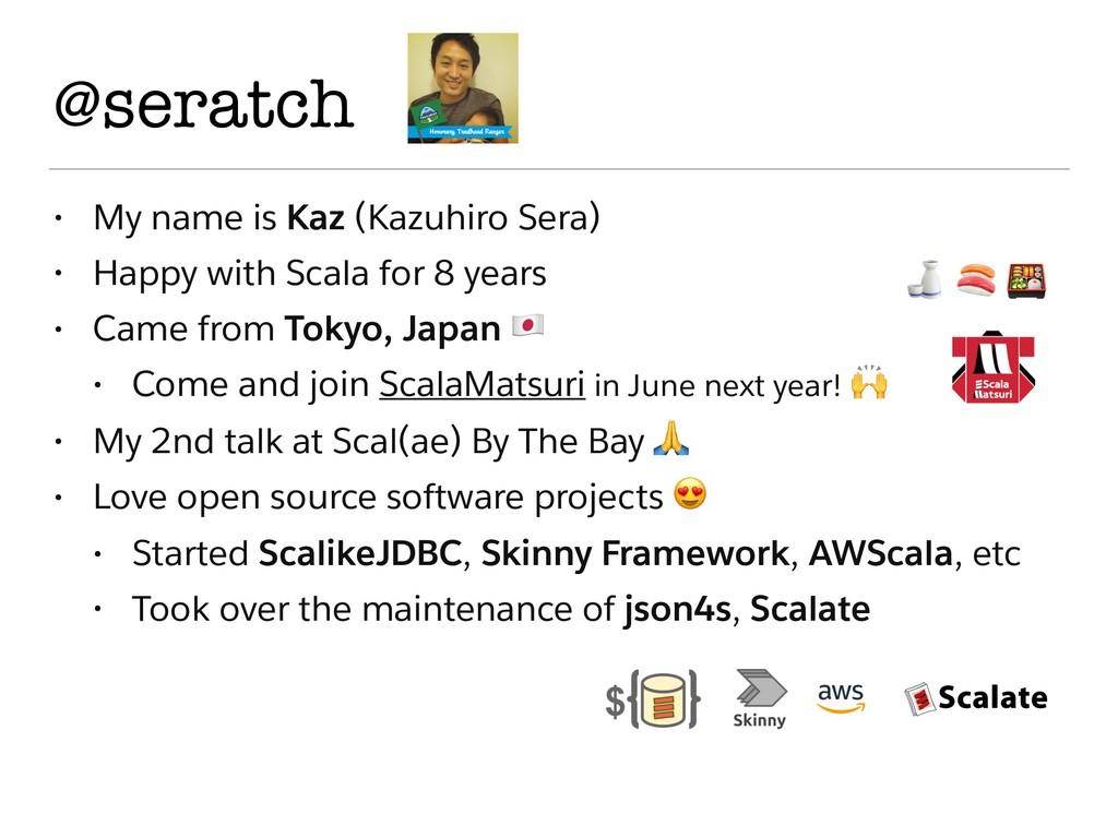 @seratch • My name is Kaz (Kazuhiro Sera) • Hap...