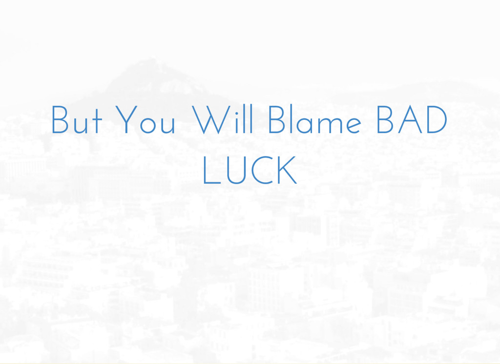 But You Will Blame BAD LUCK