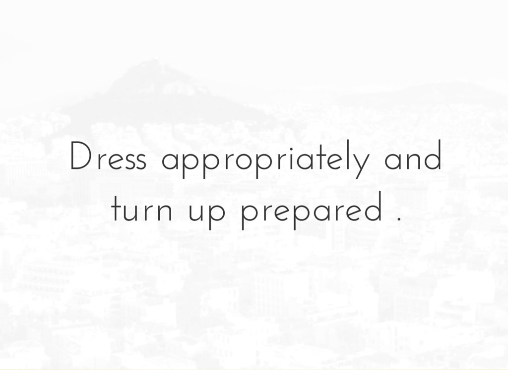 Dress appropriately and turn up prepared .