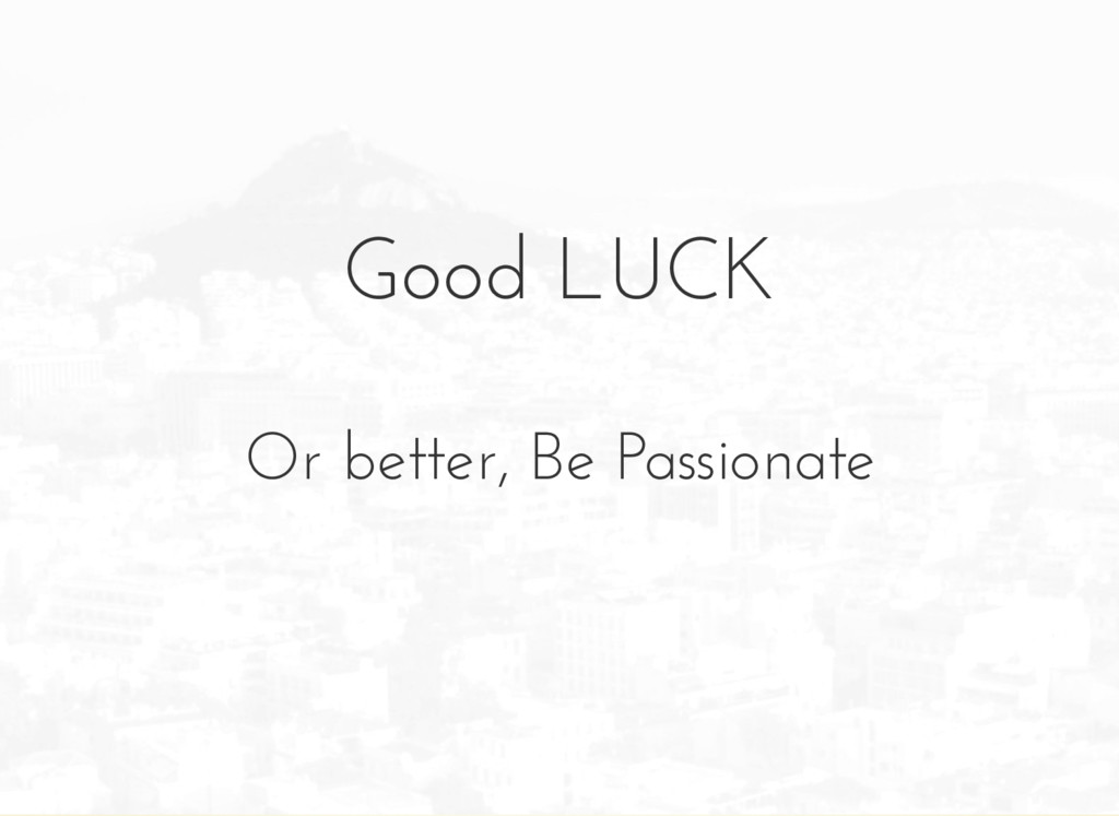 Good LUCK Or better, Be Passionate