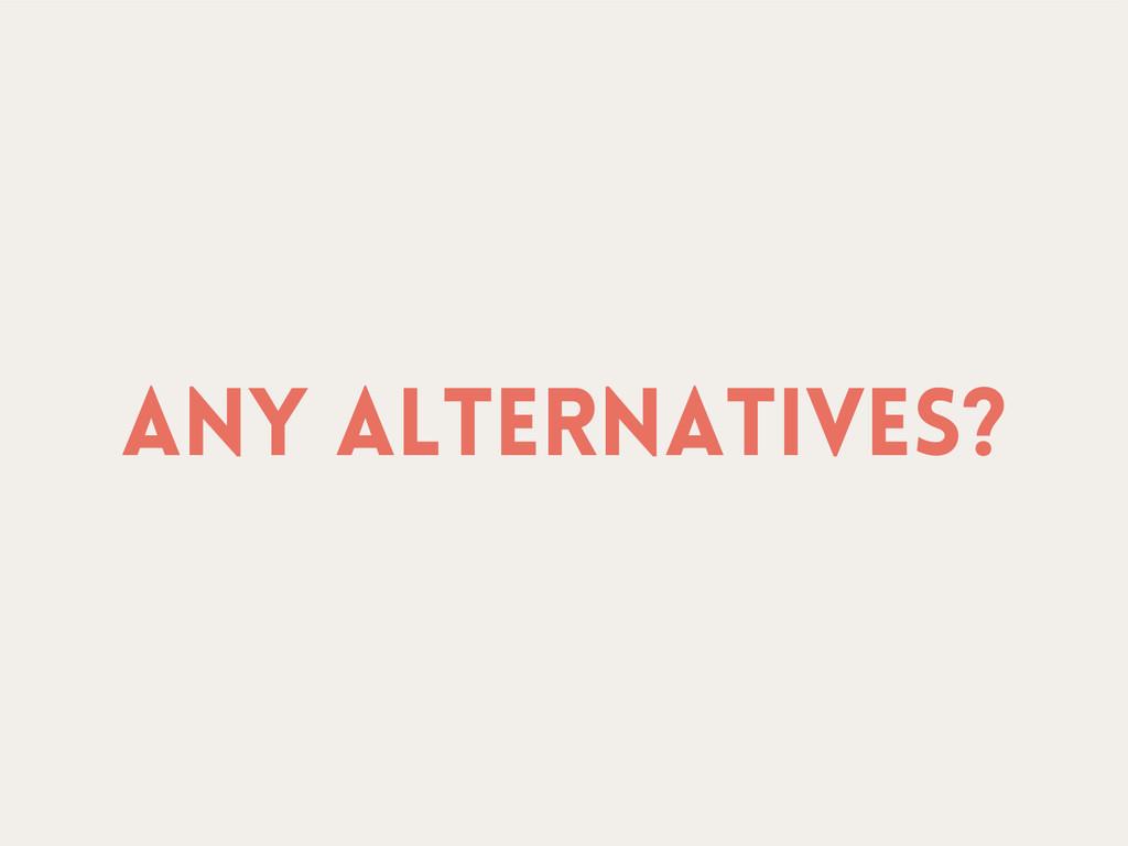 Any alternatives?