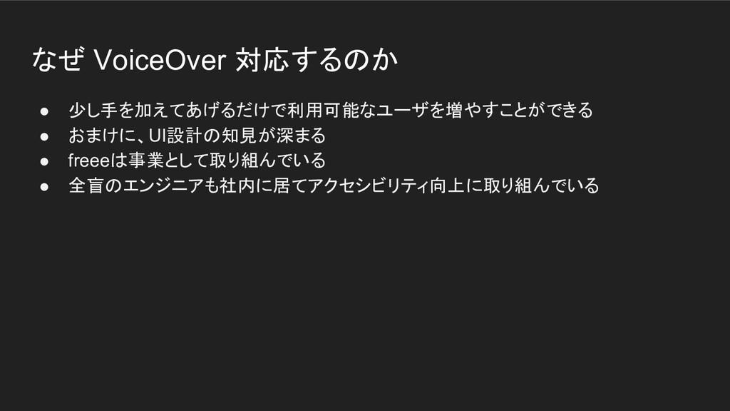なぜ VoiceOver 対応するのか ● 少し手を加えてあげるだけで利用可能なユーザを増やす...