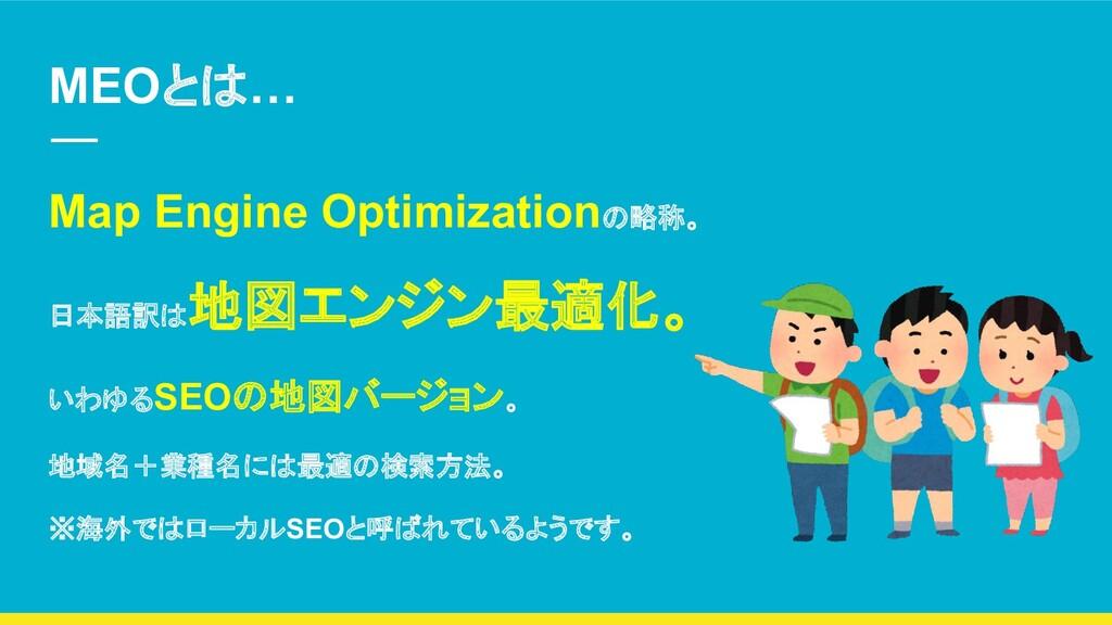 MEOとは… Map Engine Optimizationの略称。 日本語訳は 地図エンジン...