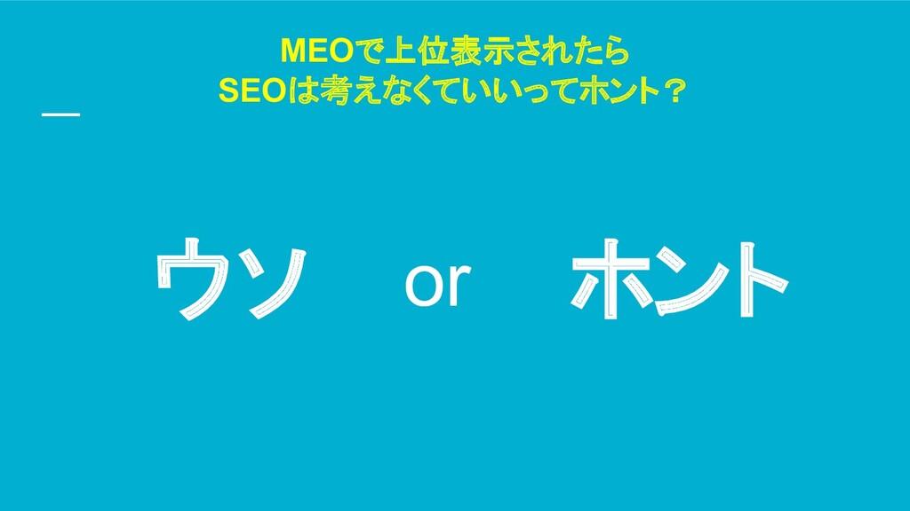 MEOで上位表示されたら SEOは考えなくていいってホント? ウソ ホント or