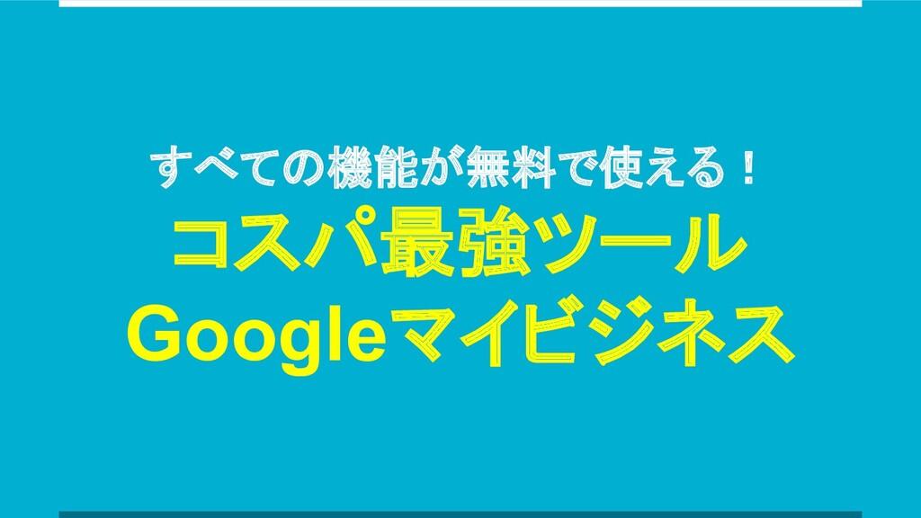 すべての機能が無料で使える! コスパ最強ツール Googleマイビジネス