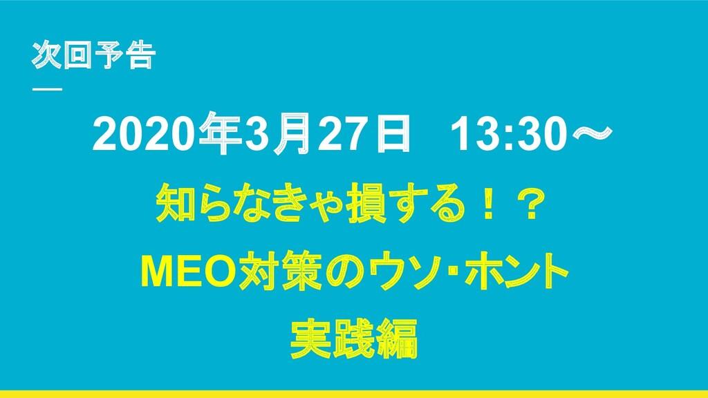 次回予告 2020年3月27日 13:30~ 知らなきゃ損する!? MEO対策のウソ・ホント ...