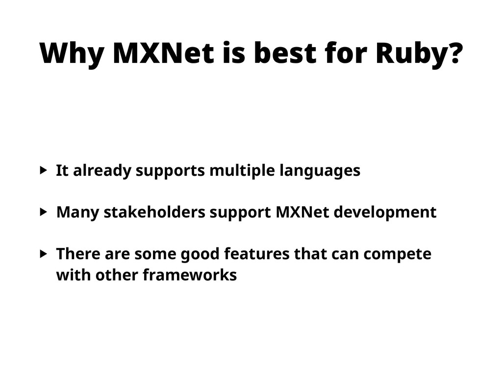 Why MXNet is best for Ruby? ‣ It already suppor...