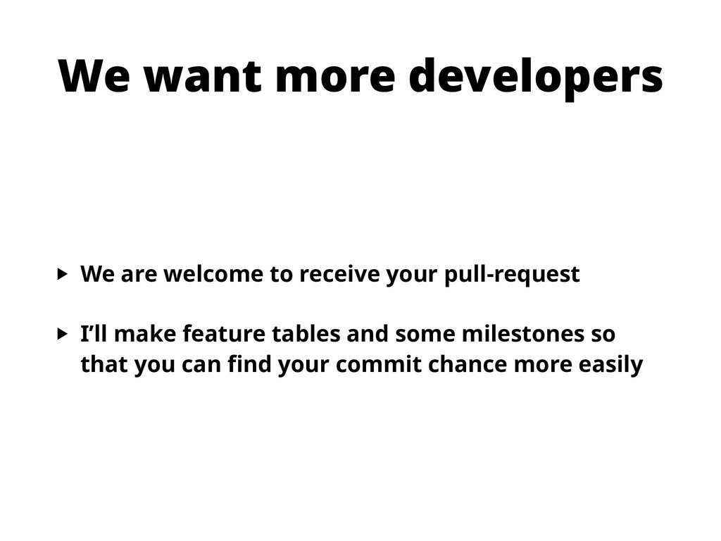We want more developers ‣ We are welcome to rec...