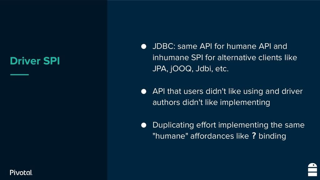 Driver SPI ● JDBC: same API for humane API and ...