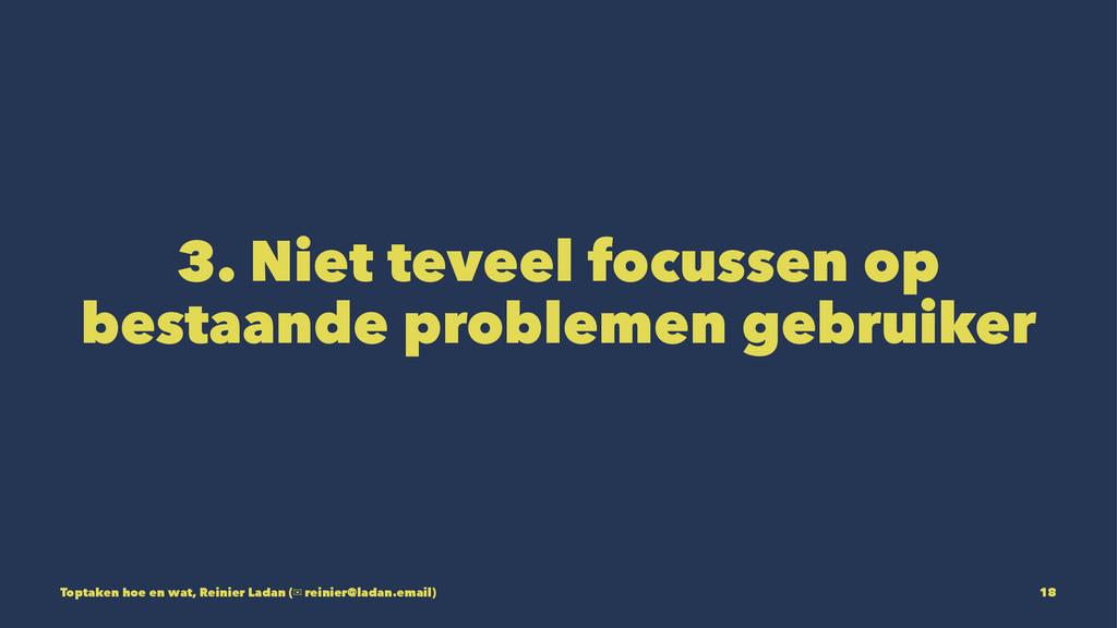 3. Niet teveel focussen op bestaande problemen ...
