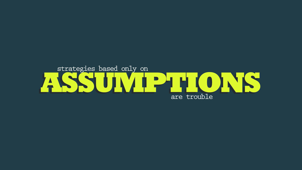 ASSUMPTIONS strategies based only on are trouble