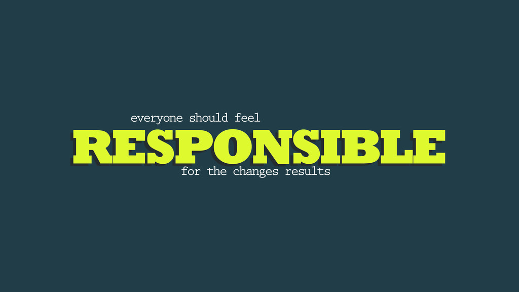 RESPONSIBLE everyone should feel for the change...