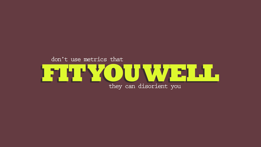 FIT YOU WELL don't use metrics that they can di...