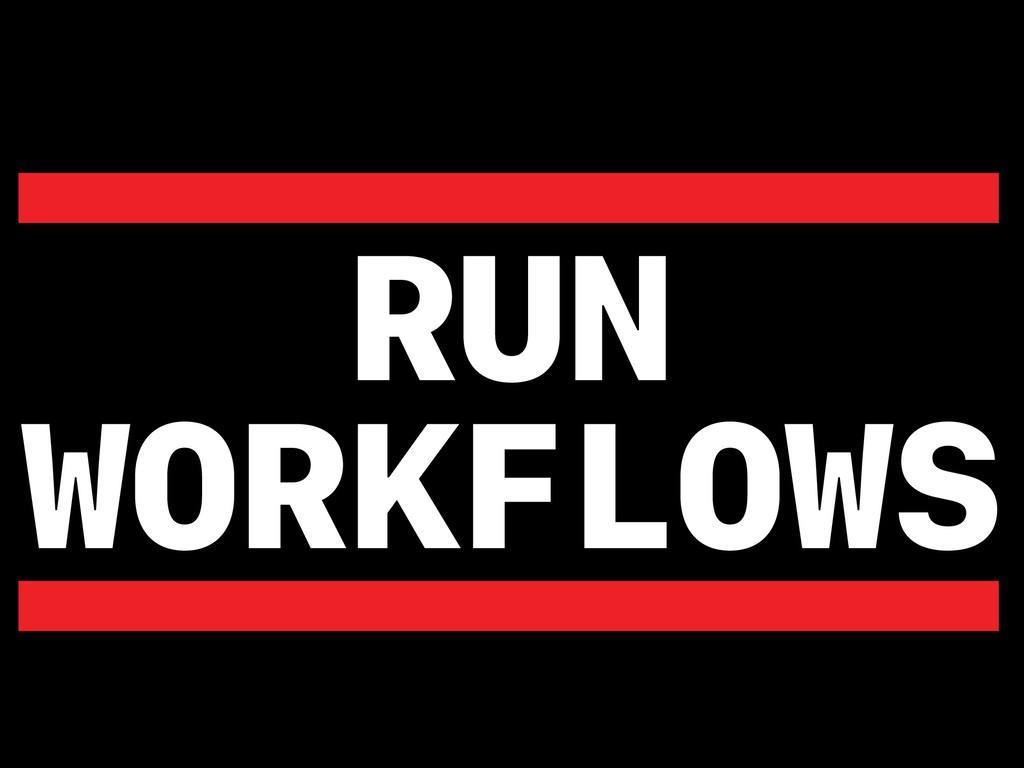 RUN WORKFLOWS