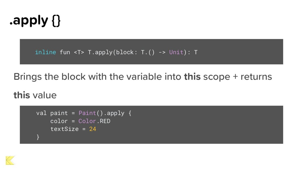 .apply {} Brings the block with the variable in...