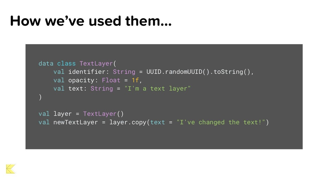 How we've used them… data class TextLayer( val ...