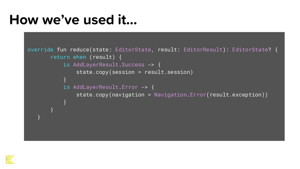 How we've used it… override fun reduce(state: E...