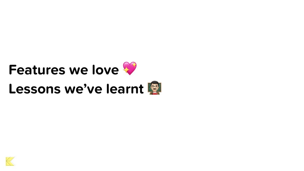 Features we love  Lessons we've learnt (