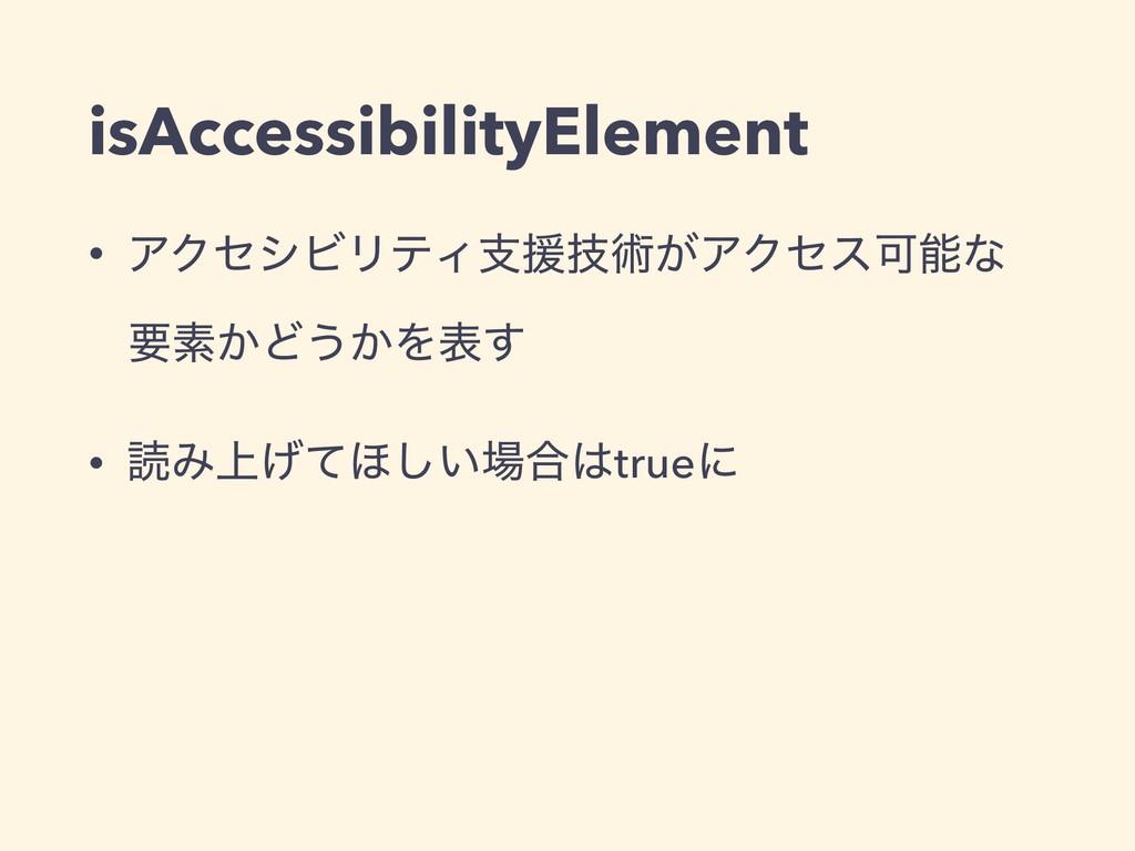 isAccessibilityElement • ΞΫηγϏϦςΟࢧԉٕज़͕ΞΫηεՄͳ ཁ...
