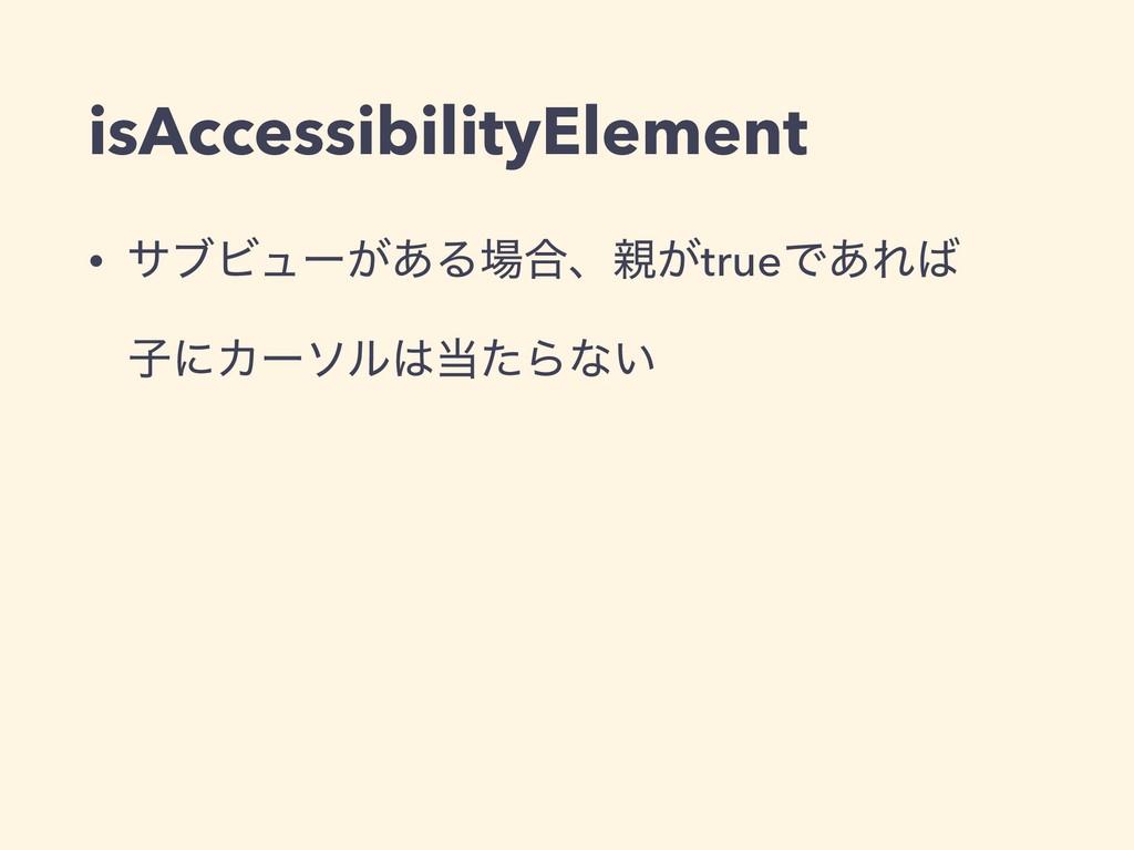 isAccessibilityElement • αϒϏϡʔ͕͋Δ߹ɺ͕trueͰ͋Ε ...