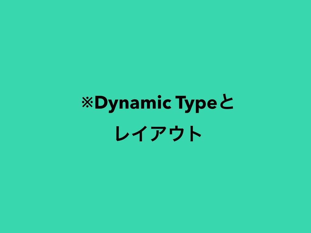 ※Dynamic Typeͱ ϨΠΞτ