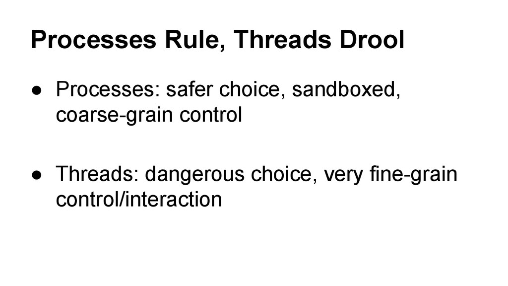 Processes Rule, Threads Drool ● Processes: safe...