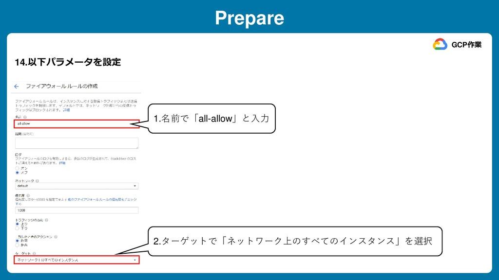 Prepare 14.以下パラメータを設定 GCP作業 1.名前で「all-allow」と入力...