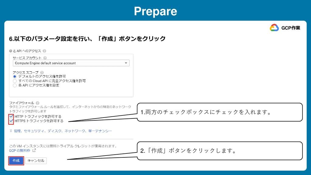 Prepare 6.以下のパラメータ設定を行い、「作成」ボタンをクリック GCP作業 1.両方...