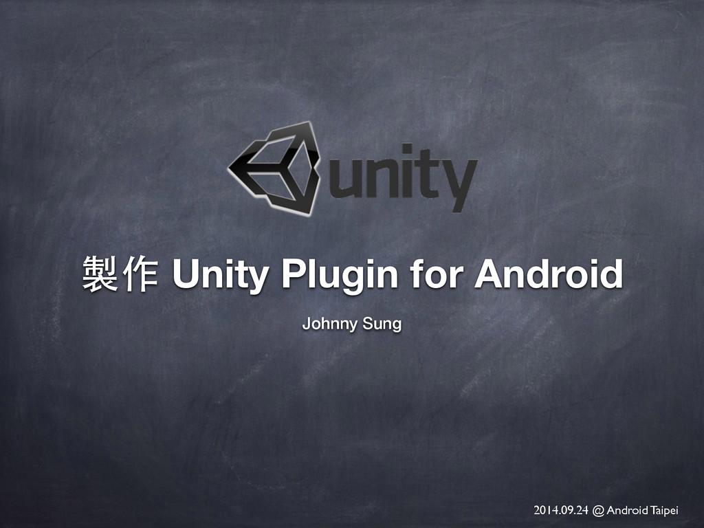 製作 Unity Plugin for Android Johnny Sung 2014.09...