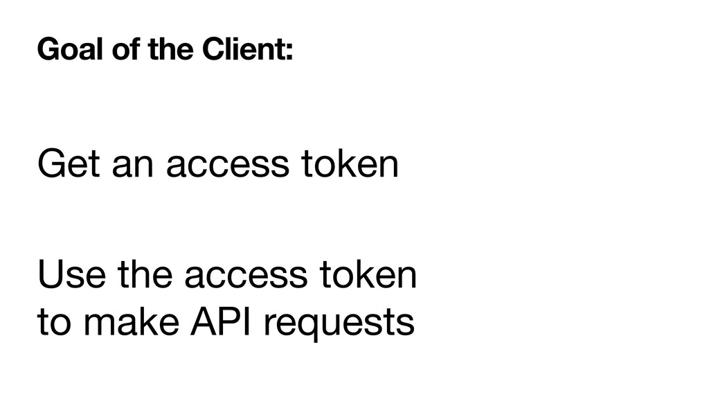 Goal of the Client: Get an access token Use the...