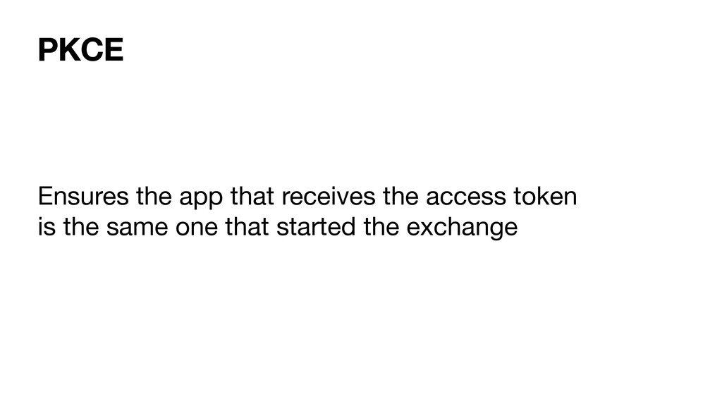 PKCE Ensures the app that receives the access t...