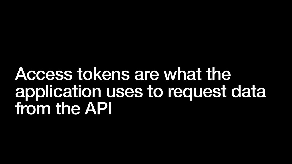 Access tokens are what the application uses to ...