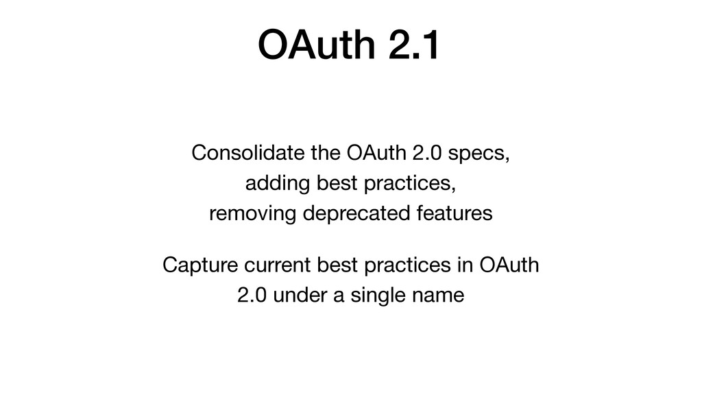OAuth 2.1 Consolidate the OAuth 2.0 specs,