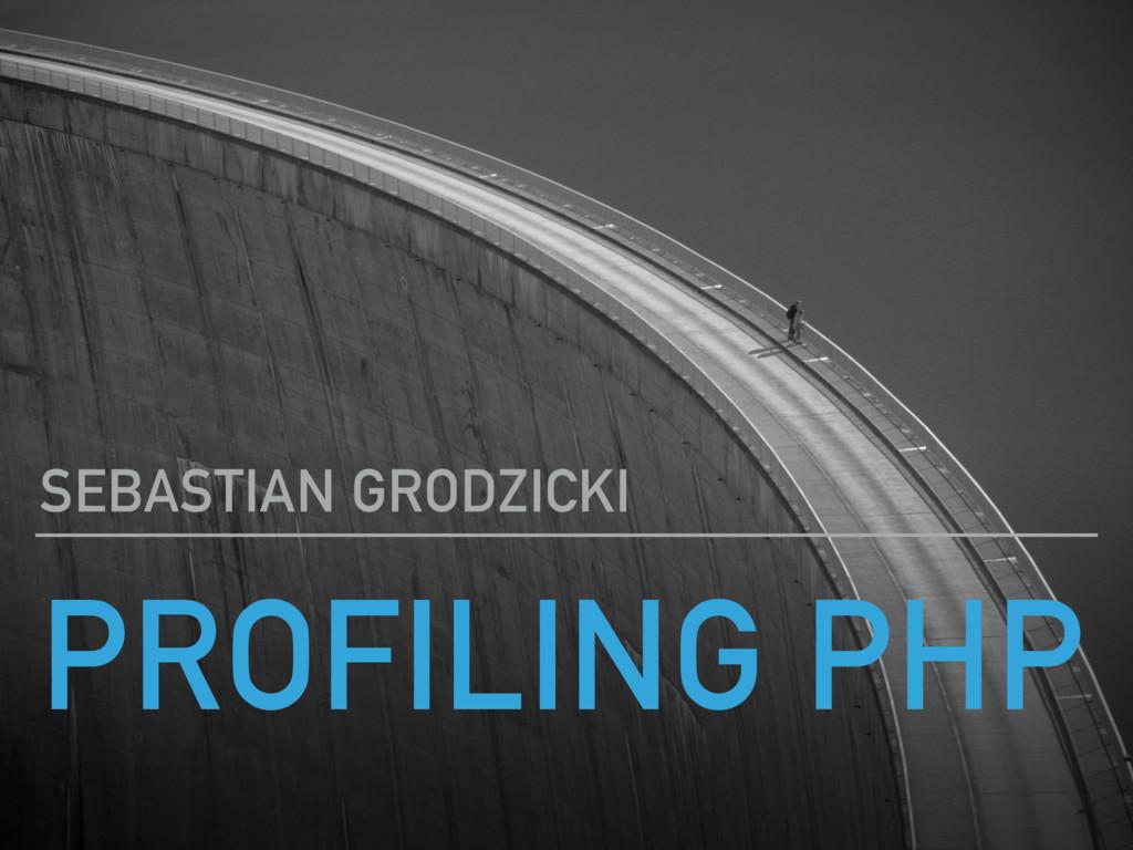 PROFILING PHP SEBASTIAN GRODZICKI