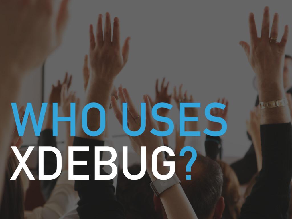 WHO USES XDEBUG?
