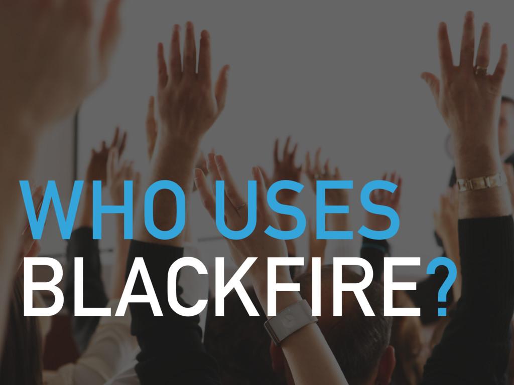 WHO USES BLACKFIRE?