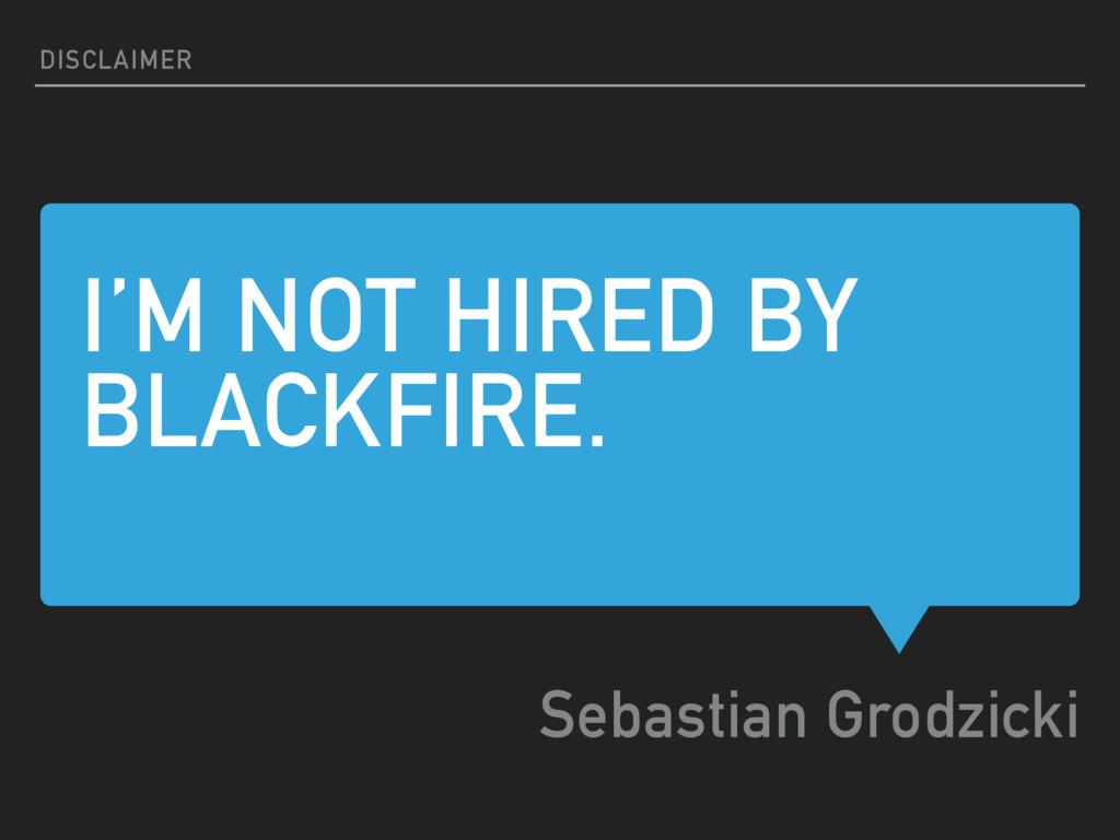 I'M NOT HIRED BY BLACKFIRE. Sebastian Grodzicki...