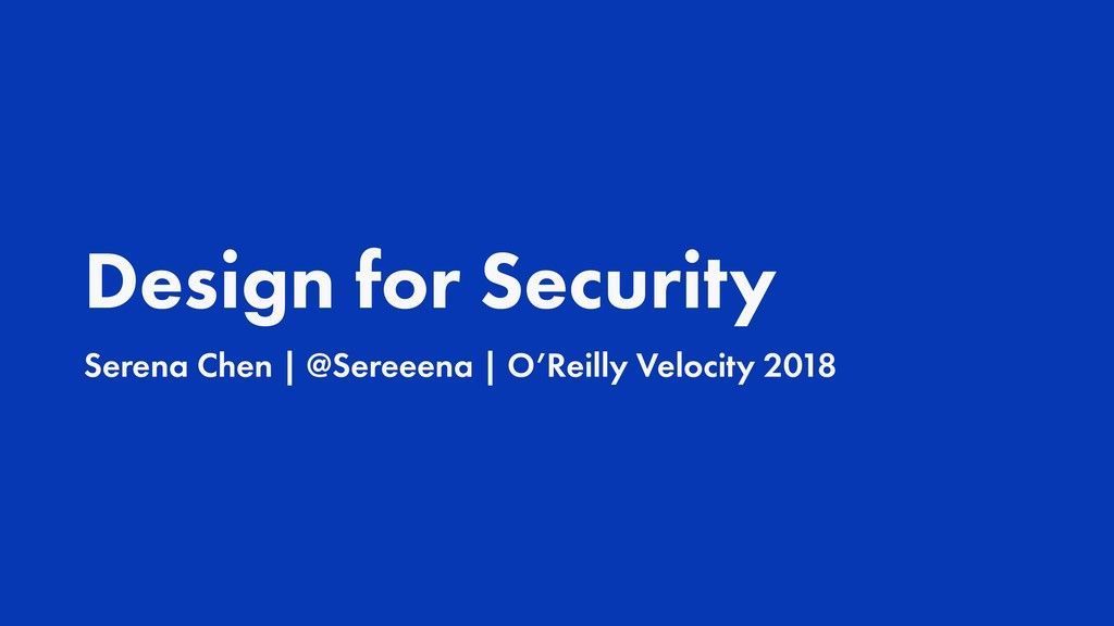 Design for Security Serena Chen | @Sereeena | O...