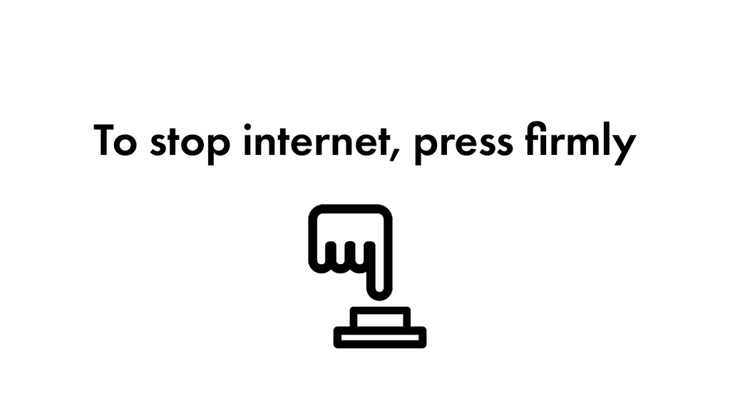 To stop internet, press firmly