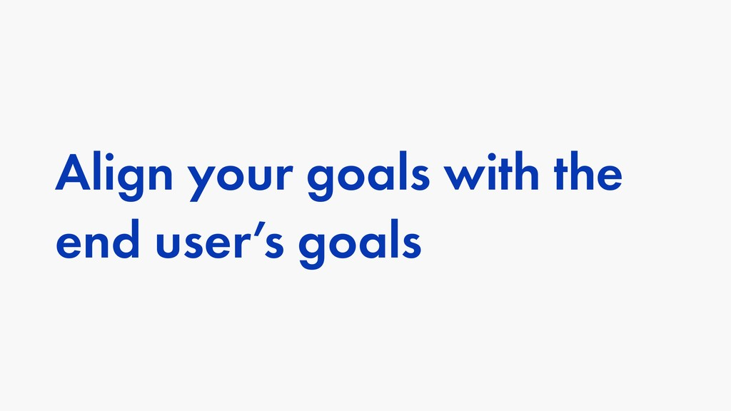 Align your goals with the end user's goals