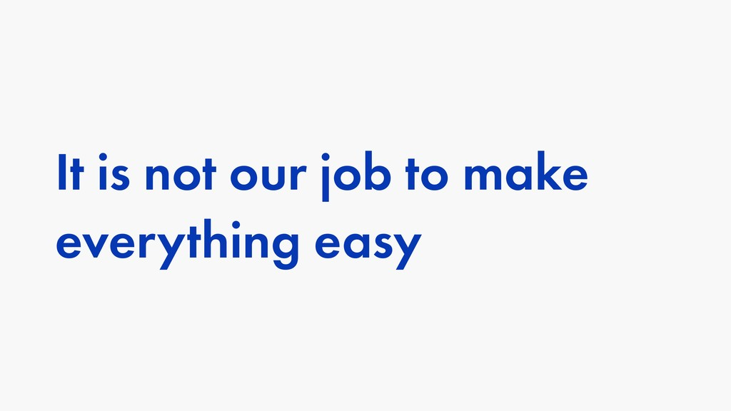 It is not our job to make everything easy