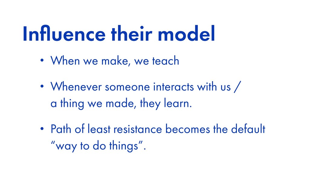 Influence their model • When we make, we teach •...