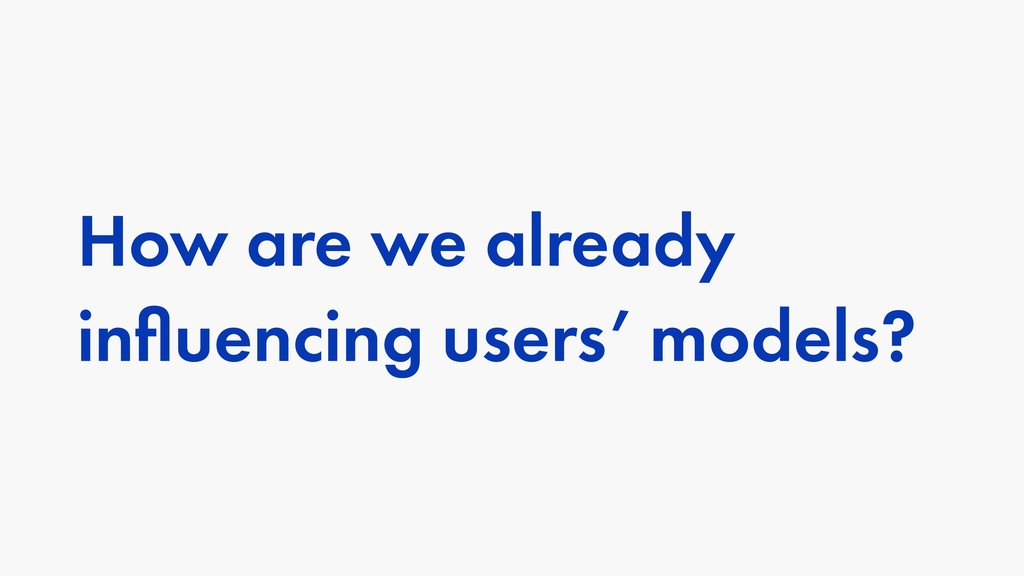 How are we already influencing users' models?