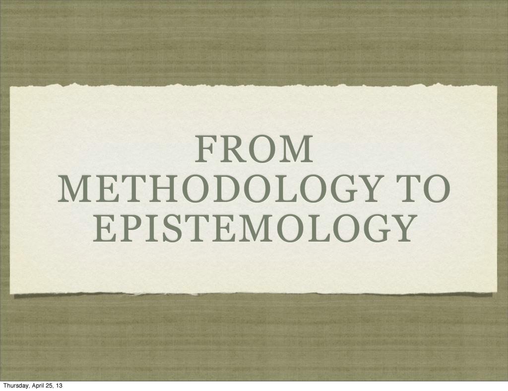 FROM METHODOLOGY TO EPISTEMOLOGY Thursday, Apri...