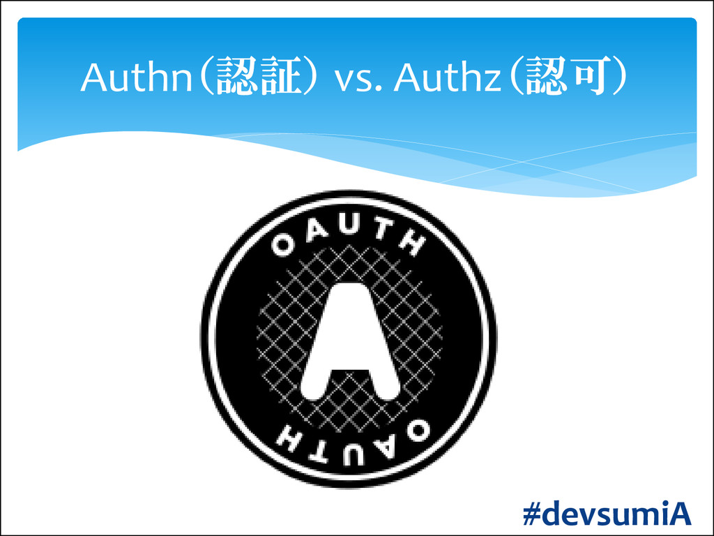 Authn(認証) vs. Authz(認可) #devsumiA