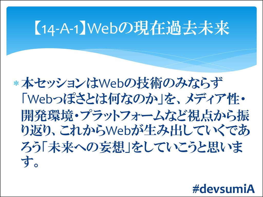 本セッションはWebの技術のみならず 「Webっぽさとは何なのか」を、メディア性・ 開発環境...