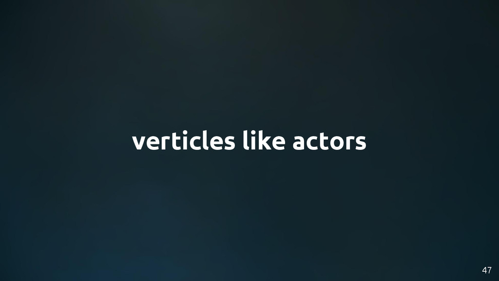verticles like actors 47