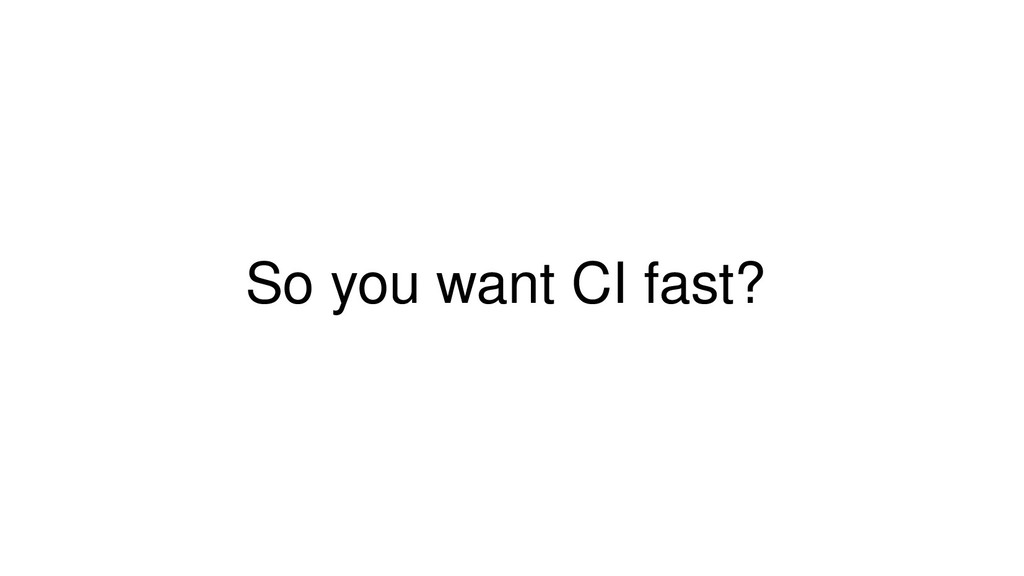 So you want CI fast?